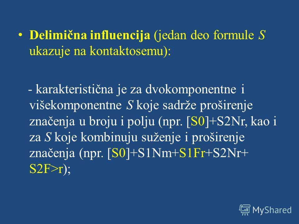 Delimična influencija (jedan deo formule S ukazuje na kontaktosemu): - karakteristična je za dvokomponentne i višekomponentne S koje sadrže proširenje značenja u broju i polju (npr. [S0]+S2Nr, kao i za S koje kombinuju suženje i proširenje značenja (