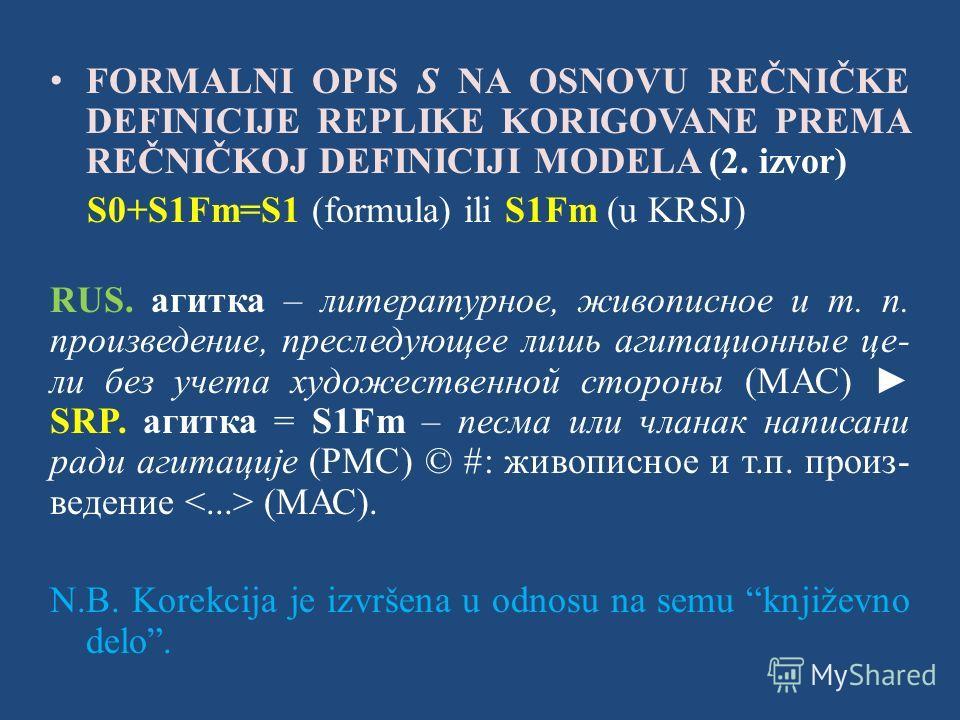 FORMALNI OPIS S NA OSNOVU REČNIČKE DEFINICIJE REPLIKE KORIGOVANE PREMA REČNIČKOJ DEFINICIJI MODELA (2. izvor) S0+S1Fm=S1 (formula) ili S1Fm (u KRSJ) RUS. агитка – литературное, живописное и т. п. произведение, преследующее лишь агитационные це- ли бе