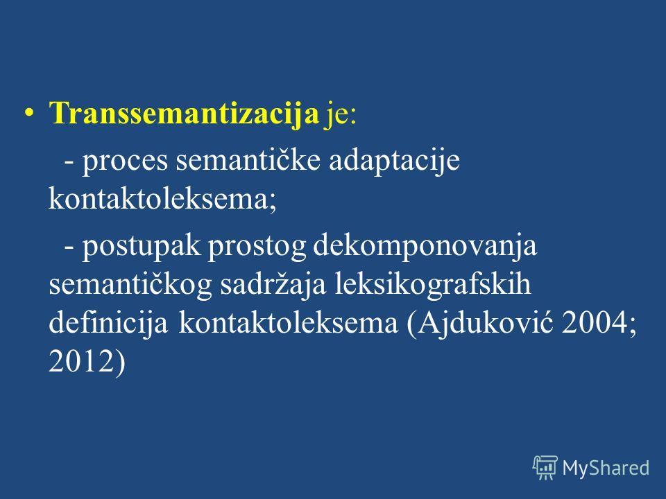 Transsemantizacija je: - proces semantičke adaptacije kontaktoleksema; - postupak prostog dekomponovanja semantičkog sadržaja leksikografskih definicija kontaktoleksema (Ajduković 2004; 2012)