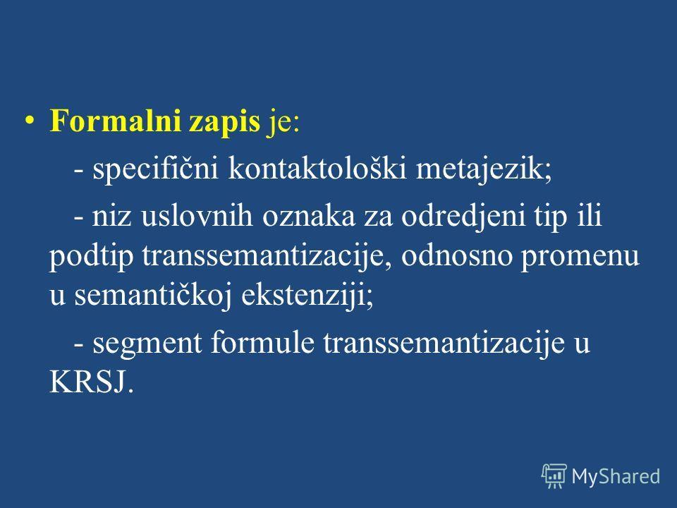 Formalni zapis je: - specifični kontaktološki metajezik; - niz uslovnih oznaka za odredjeni tip ili podtip transsemantizacije, odnosno promenu u semantičkoj ekstenziji; - segment formule transsemantizacije u KRSJ.