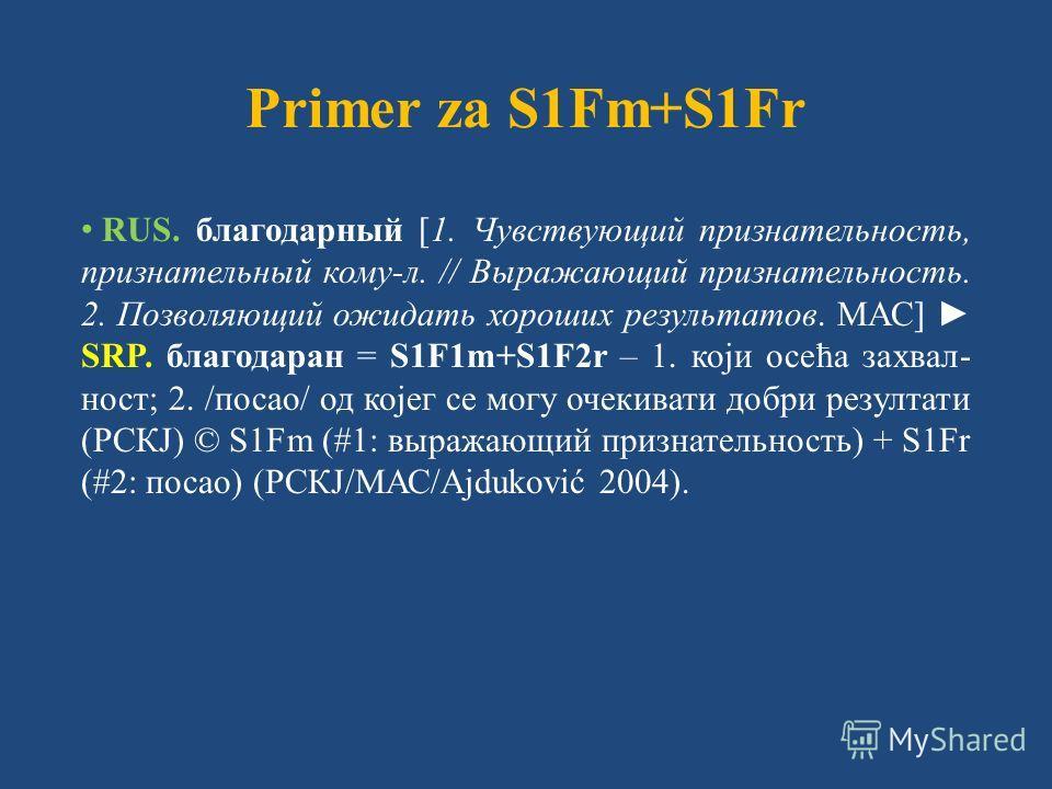 Primer za S1Fm+S1Fr RUS. благодарный [1. Чувствующий признательность, признательный кому-л. // Выражающий признательность. 2. Позволяющий ожидать хороших результатов. МАС] SRP. благодаран = S1F1m+S1F2r – 1. који осећа захвал- ност; 2. /посао/ од које