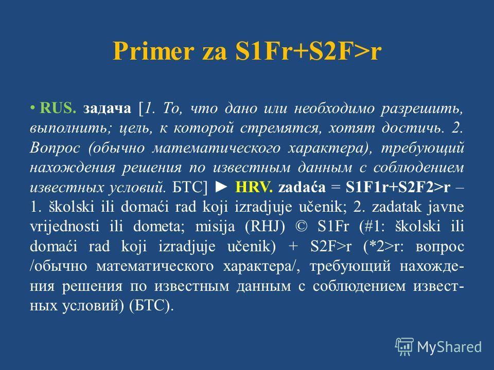 Primer za S1Fr+S2F>r RUS. задача [1. То, что дано или необходимо разрешить, выполнить; цель, к которой стремятся, хотят достичь. 2. Вопрос (обычно математического характера), требующий нахождения решения по известным данным с соблюдением известных ус