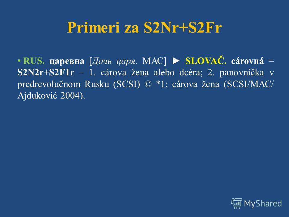 Primeri za S2Nr+S2Fr RUS. царевна [Дочь царя. МАС] SLOVAČ. cárovná = S2N2r+S2F1r – 1. cárova žena alebo dcéra; 2. panovníčka v predrevolučnom Rusku (SCSI) © *1: cárova žena (SCSI/МАС/ Ajduković 2004).