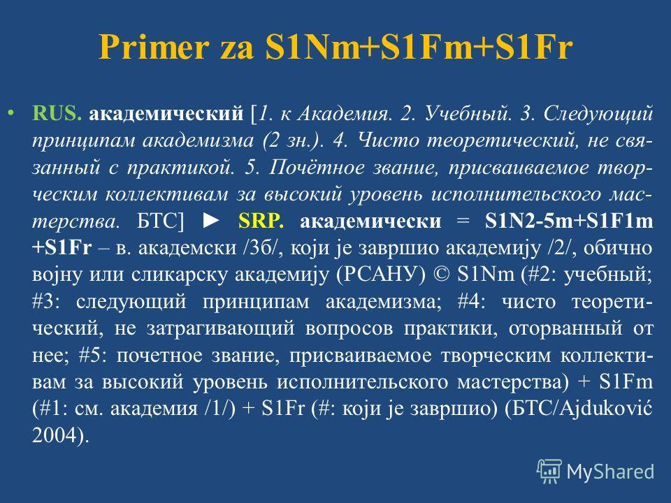 Primer za S1Nm+S1Fm+S1Fr RUS. академический [1. к Академия. 2. Учебный. 3. Следующий принципам академизма (2 зн.). 4. Чисто теоретический, не свя- занный с практикой. 5. Почётное звание, присваиваемое твор- ческим коллективам за высокий уровень испол