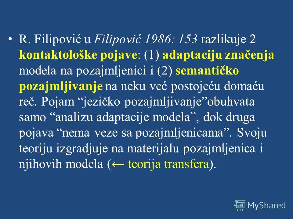 R. Filipović u Filipović 1986: 153 razlikuje 2 kontaktološke pojave: (1) adaptaciju značenja modela na pozajmljenici i (2) semantičko pozajmljivanje na neku već postojeću domaću reč. Pojam jezičko pozajmljivanjeobuhvata samo analizu adaptacije modela