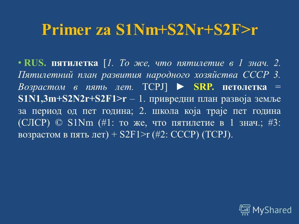 Primer za S1Nm+S2Nr+S2F>r RUS. пятилетка [1. То же, что пятилетие в 1 знач. 2. Пятилетний план развития народного хозяйства СССР 3. Возрастом в пять лет. ТСРЈ] SRP. петолетка = S1N1,3m+S2N2r+S2F1>r – 1. привредни план развоја земље за период од пет г