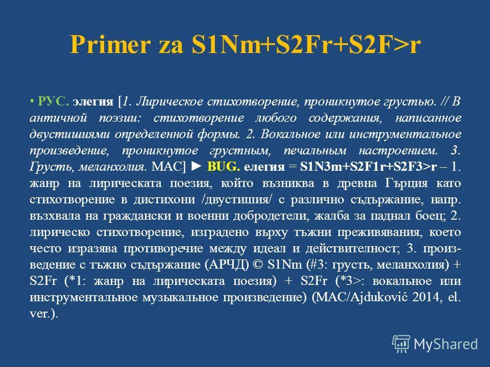 Primer za S1Nm+S2Fr+S2F>r РУС. элегия [1. Лирическое стихотворение, проникнутое грустью. // В античной поэзии: стихотворение любого содержания, написанное двустишиями определенной формы. 2. Вокальное или инструментальное произведение, проникнутое гру