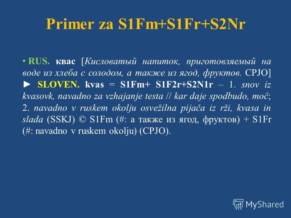 Primer za S1Fm+S1Fr+S2Nr RUS. квас [Кисловатый напиток, приготовляемый на воде из хлеба с солодом, а также из ягод, фруктов. СРЈО] SLOVEN. kvas = S1Fm+ S1F2r+S2N1r – 1. snov iz kvasovk, navadno za vzhajanje testa // kar daje spodbudo, moč; 2. navadno