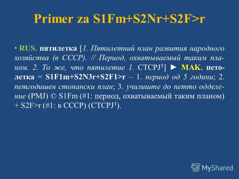 Primer za S1Fm+S2Nr+S2F>r RUS. пятилетка [1. Пятилетний план развития народного хозяйства (в СССР). // Период, охватываемый таким пла- ном. 2. То же, что пятилетие 1. СТСРЈ 1 ] MAK. пето- летка = S1F1m+S2N3r+S2F1>r – 1. период од 5 години; 2. петгоди
