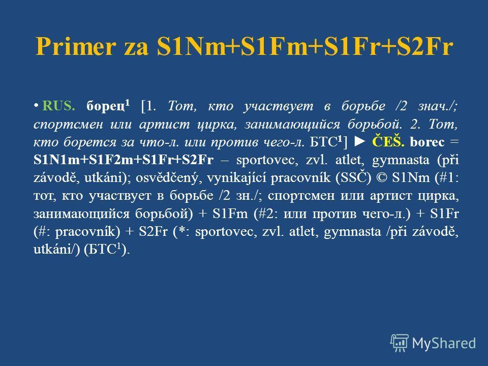 Primer za S1Nm+S1Fm+S1Fr+S2Fr RUS. борец 1 [1. Тот, кто участвует в борьбе /2 знач./; спортсмен или артист цирка, занимающийся борьбой. 2. Тот, кто борется за что-л. или против чего-л. БТС 1 ] ČEŠ. borec = S1N1m+S1F2m+S1Fr+S2Fr – sportovec, zvl. atle
