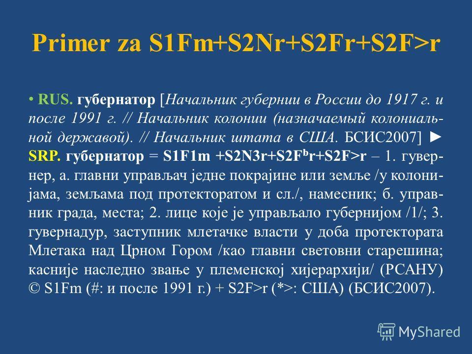 Primer za S1Fm+S2Nr+S2Fr+S2F>r RUS. губернатор [Начальник губернии в России до 1917 г. и после 1991 г. // Начальник колонии (назначаемый колониаль- ной державой). // Начальник штата в США. БСИС2007] SRP. губернатор = S1F1m +S2N3r+S2F b r+S2F>r – 1. г
