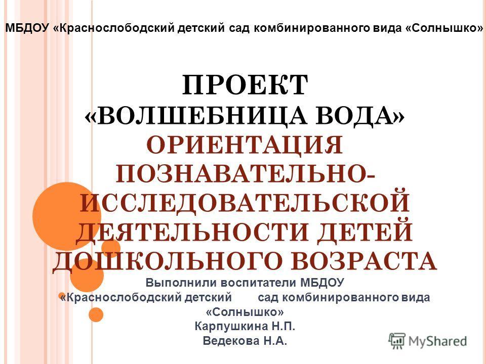 ПРОЕКТ «ВОЛШЕБНИЦА ВОДА» ОРИЕНТАЦИЯ ПОЗНАВАТЕЛЬНО- ИССЛЕДОВАТЕЛЬСКОЙ ДЕЯТЕЛЬНОСТИ ДЕТЕЙ ДОШКОЛЬНОГО ВОЗРАСТА Выполнили воспитатели МБДОУ «Краснослободский детский сад комбинированного вида «Солнышко» Карпушкина Н.П. Ведекова Н.А. МБДОУ «Краснослободс