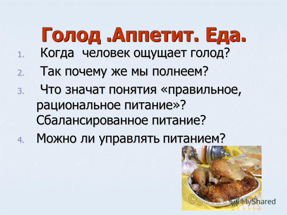 Голод.Аппетит. Еда. 1. Когда человек ощущает голод? 2. Так почему же мы полнеем? 3. Что значат понятия «правильное, рациональное питание»? Сбалансированное питание? 4. Можно ли управлять питанием?