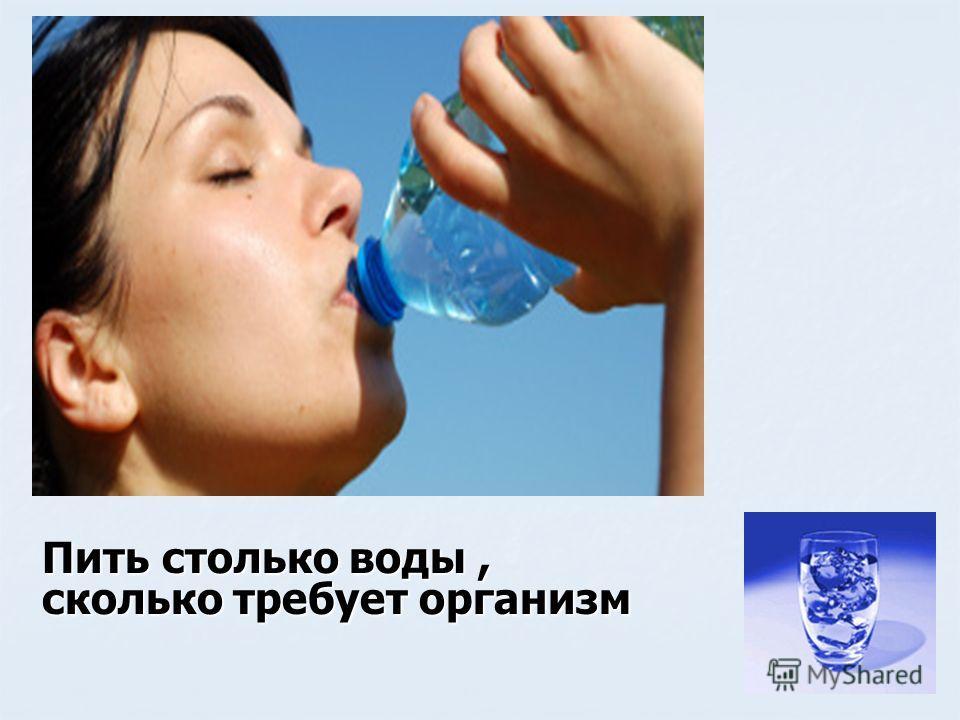 Пить столько воды, сколько требует организм