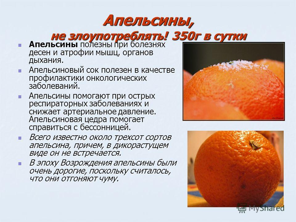 Апельсины, не злоупотреблять! 350 г в сутки Апельсины полезны при болезнях десен и атрофии мышц, органов дыхания. Апельсины полезны при болезнях десен и атрофии мышц, органов дыхания. Апельсиновый сок полезен в качестве профилактики онкологических за