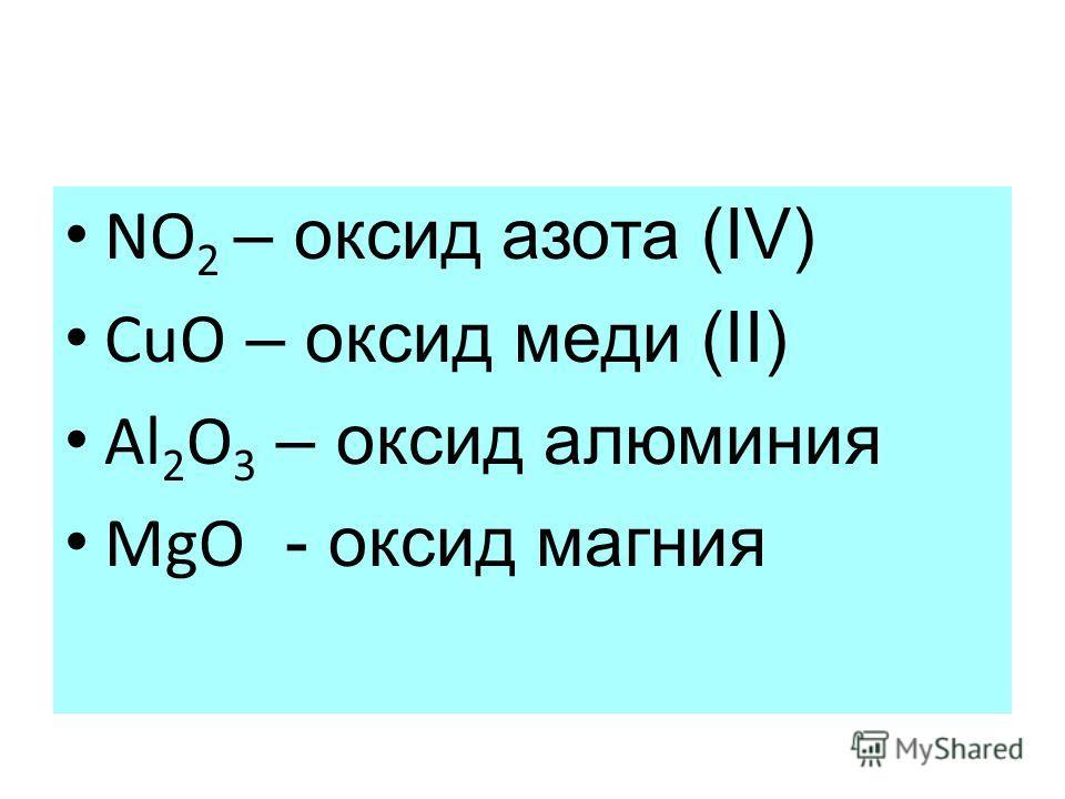 NO 2 – оксид азота (IV) CuO – оксид меди (II) Al 2 O 3 – оксид алюминия MgO - оксид магния