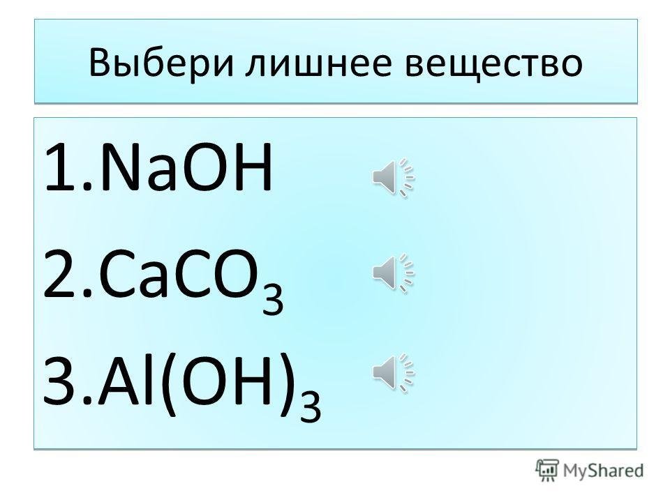 Выбери лишнее вещество 1. NaOH 2. CaCO 3 3.Al(OH) 3 1. NaOH 2. CaCO 3 3.Al(OH) 3