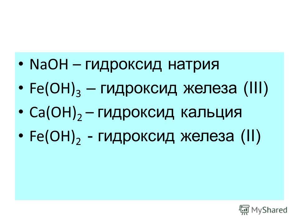 NaOH – гидроксид натрия Fe(OH) 3 – гидроксид железа (III) Ca(OH) 2 – гидроксид кальция Fe(OH) 2 - гидроксид железа (II)