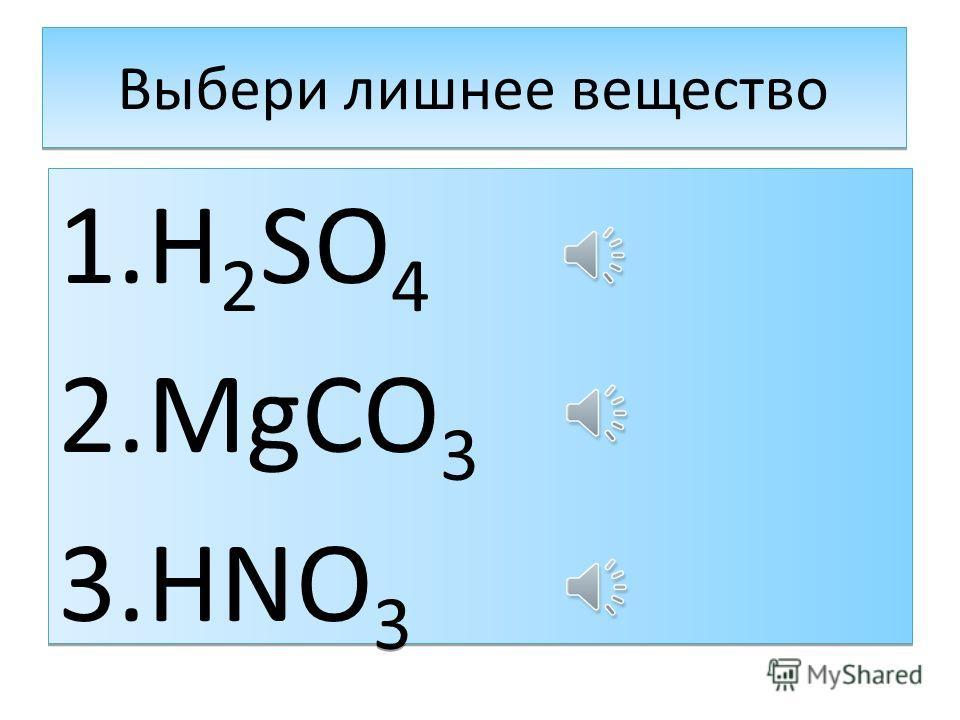 Выбери лишнее вещество 1. H 2 SO 4 2. MgCO 3 3. HNO 3 1. H 2 SO 4 2. MgCO 3 3. HNO 3