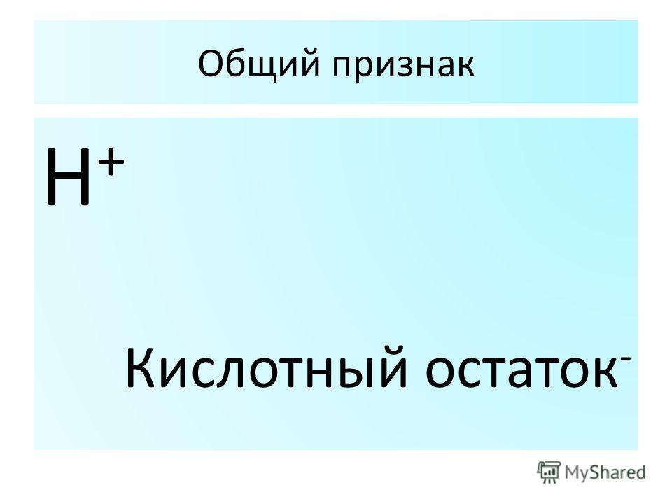 Общий признак Н+Н+ Кислотный остаток -