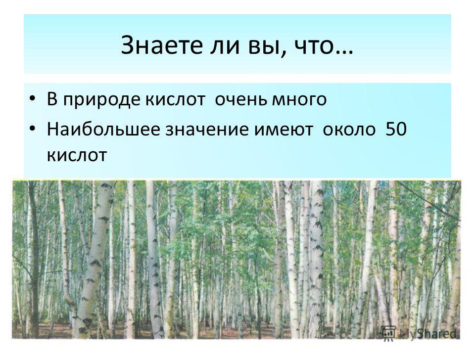 Знаете ли вы, что… В природе кислот очень много Наибольшее значение имеют около 50 кислот