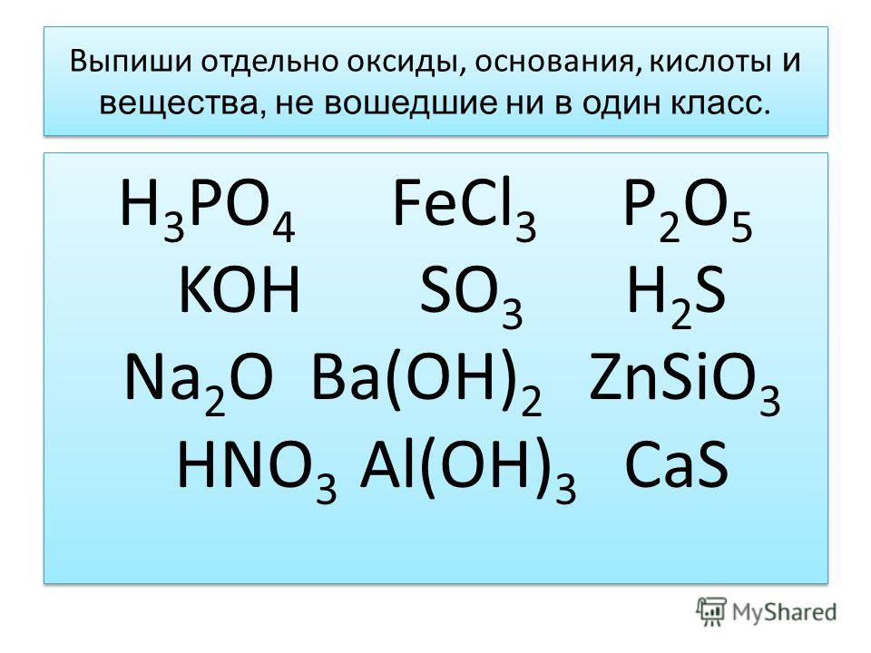Выпиши отдельно оксиды, основания, кислоты и вещества, не вошедшие ни в один класс. H 3 PO 4 FeCl 3 P 2 O 5 KOH SO 3 H 2 S Na 2 O Ba(OH) 2 ZnSiO 3 HNO 3 Al(OH) 3 CaS