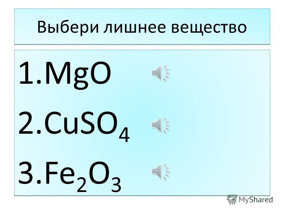 Выбери лишнее вещество 1. MgO 2. CuSO 4 3. Fe 2 O 3 1. MgO 2. CuSO 4 3. Fe 2 O 3