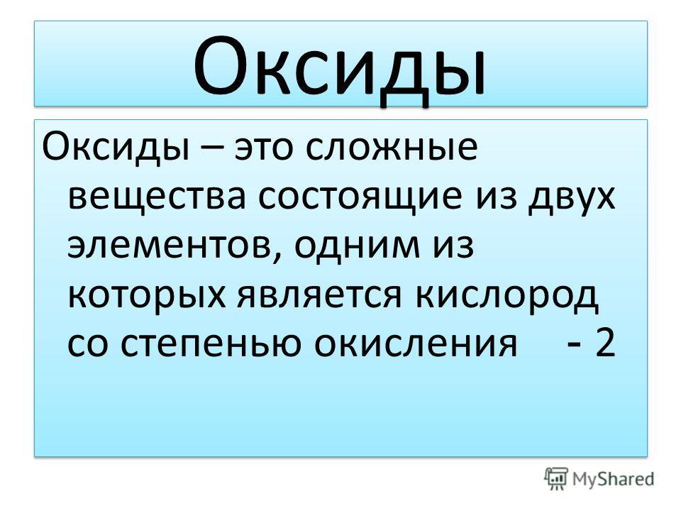 Оксиды Оксиды – это сложные вещества состоящие из двух элементов, одним из которых является кислород со степенью окисления - 2