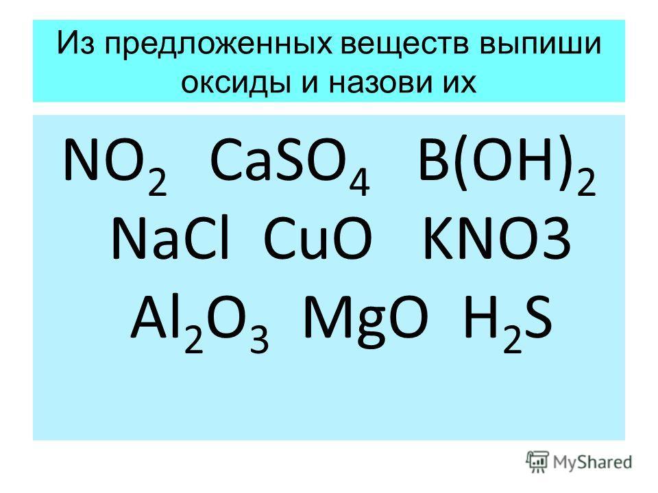 Из предложенных веществ выпиши оксиды и назови их NO 2 CaSO 4 B(OH) 2 NaCl CuO KNO3 Al 2 O 3 MgO H 2 S