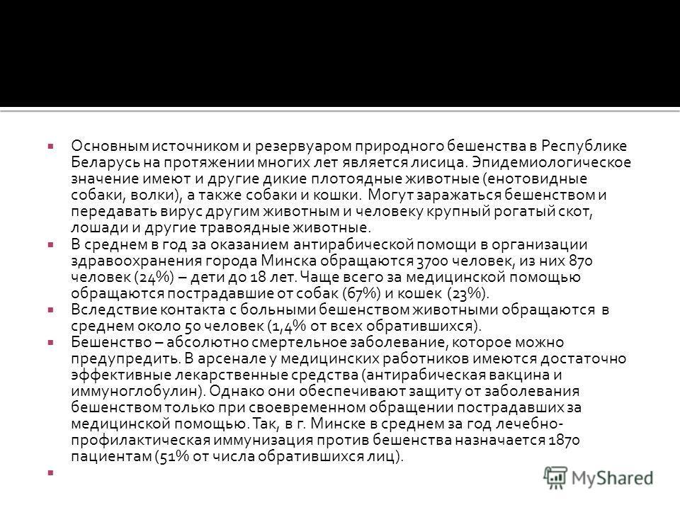 Основным источником и резервуаром природного бешенства в Республике Беларусь на протяжении многих лет является лисица. Эпидемиологическое значение имеют и другие дикие плотоядные животные (енотовидные собаки, волки), а также собаки и кошки. Могут зар