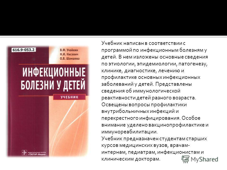 Учебник написан в соответствии с программой по инфекционным болезням у детей. В нем изложены основные сведения по этиологии, эпидемиологии, патогенезу, клинике, диагностике, лечению и профилактике основных инфекционных заболеваний у детей. Представле
