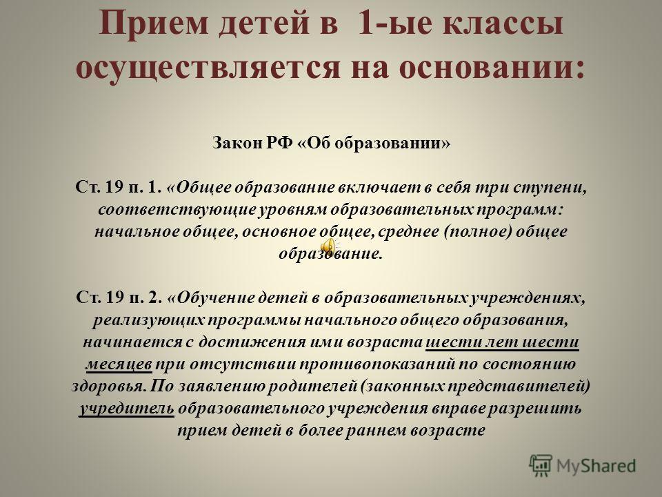 Прием детей в 1-ые классы осуществляется на основании: Закон РФ «Об образовании» Ст. 19 п. 1. «Общее образование включает в себя три ступени, соответствующие уровням образовательных программ: начальное общее, основное общее, среднее (полное) общее об