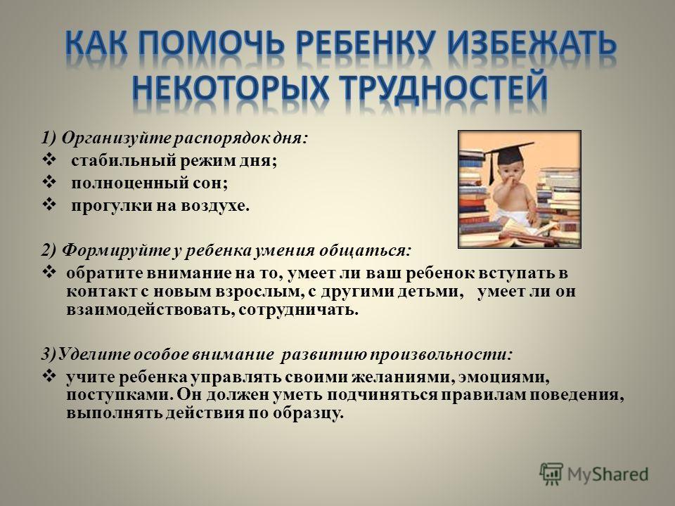 1) Организуйте распорядок дня: стабильный режим дня; полноценный сон; прогулки на воздухе. 2) Формируйте у ребенка умения общаться: обратите внимание на то, умеет ли ваш ребенок вступать в контакт с новым взрослым, с другими детьми, умеет ли он взаим