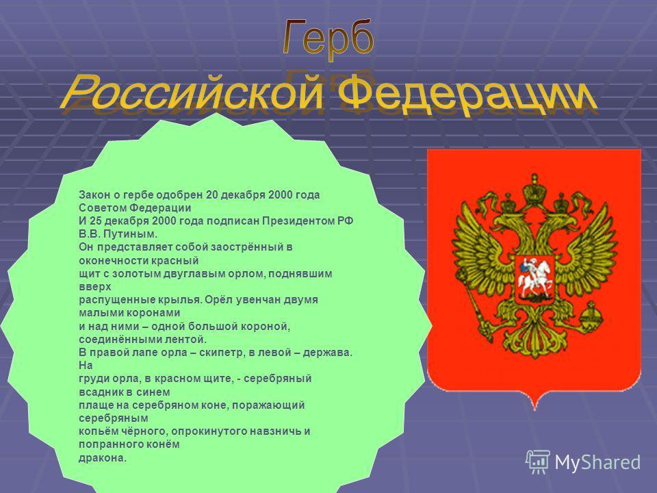 Закон о гербе одобрен 20 декабря 2000 года Советом Федерации И 25 декабря 2000 года подписан Президентом РФ В.В. Путиным. Он представляет собой заострённый в оконечности красный щит с золотым двуглавым орлом, поднявшим вверх распущенные крылья. Орёл