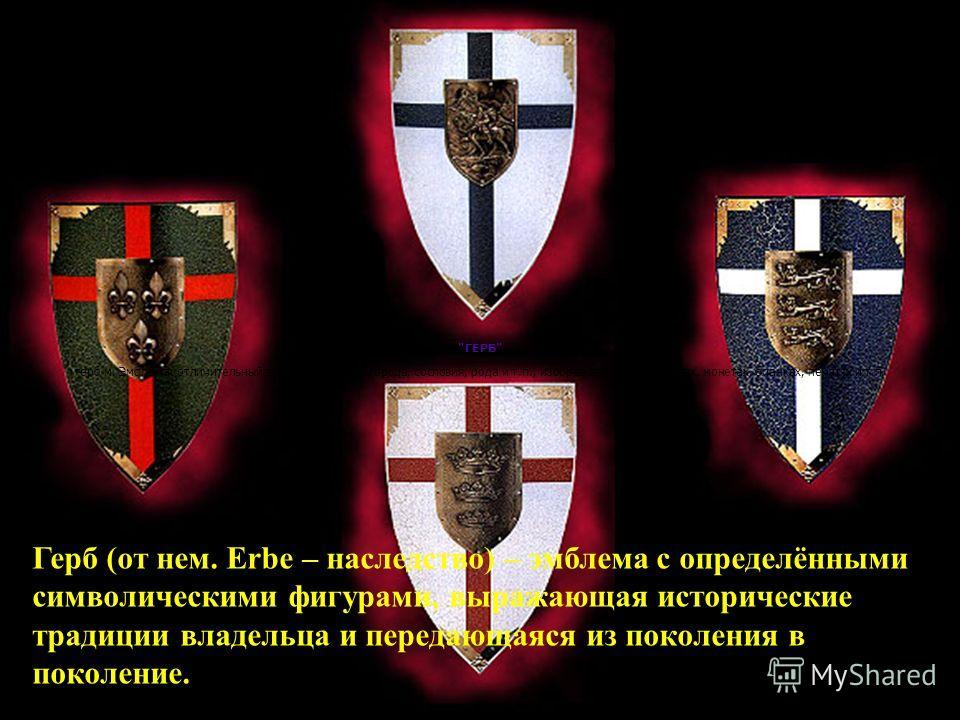 Герб (от нем. Erbe – наследство) – эмблема с определёнными символическими фигурами, выражающая исторические традиции владельца и передающаяся из поколения в поколение.