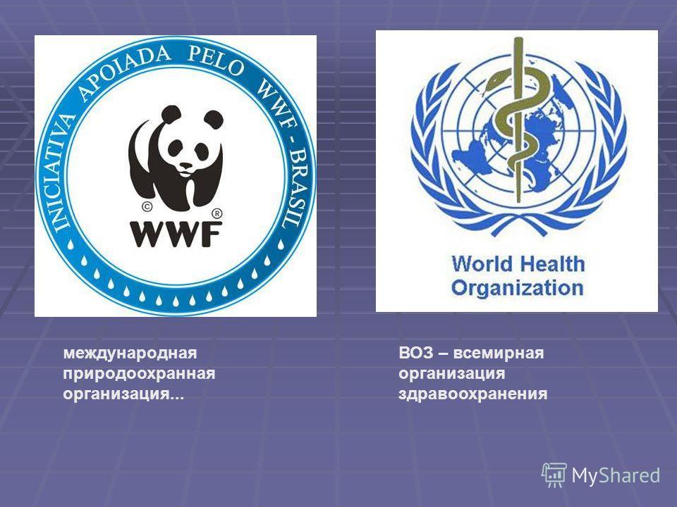 международная природоохранная организация... ВОЗ – всемирная организация здравоохранения