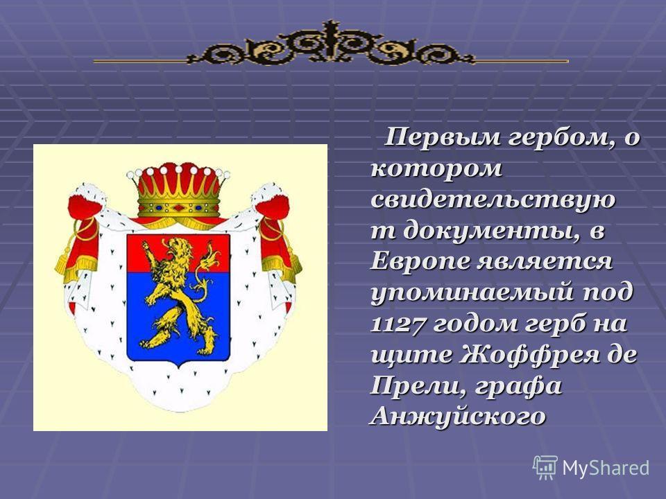 Первым гербом, о котором свидетельствую т документы, в Европе является упоминаемый под 1127 годом герб на щите Жоффрея де Прели, графа Анжуйского Первым гербом, о котором свидетельствую т документы, в Европе является упоминаемый под 1127 годом герб н