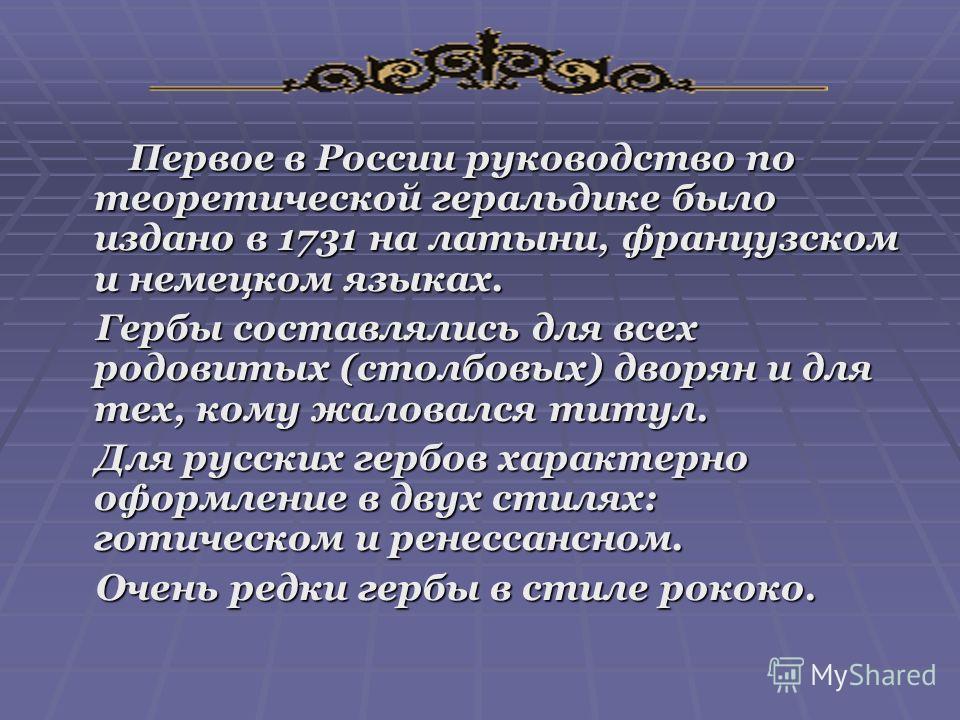 Первое в России руководство по теоретической геральдике было издано в 1731 на латыни, французском и немецком языках. Первое в России руководство по теоретической геральдике было издано в 1731 на латыни, французском и немецком языках. Гербы составляли