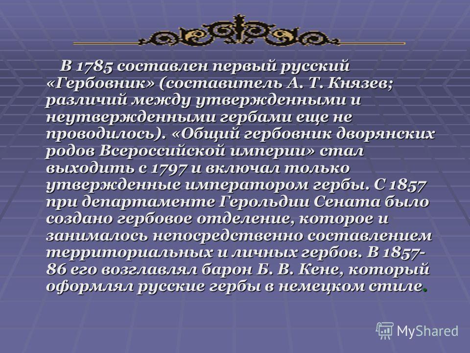 В 1785 составлен первый русский «Гербовник» (составитель А. Т. Князев; различий между утвержденными и неутвержденными гербами еще не проводилось). «Общий гербовник дворянских родов Всероссийской империи» стал выходить с 1797 и включал только утвержде