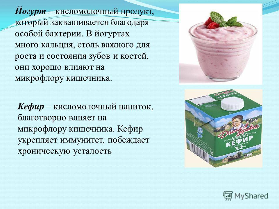 Йогурт – кисломолочный продукт, который заквашивается благодаря особой бактерии. В йогуртах много кальция, столь важного для роста и состояния зубов и костей, они хорошо влияют на микрофлору кишечника. Кефир – кисломолочный напиток, благотворно влияе