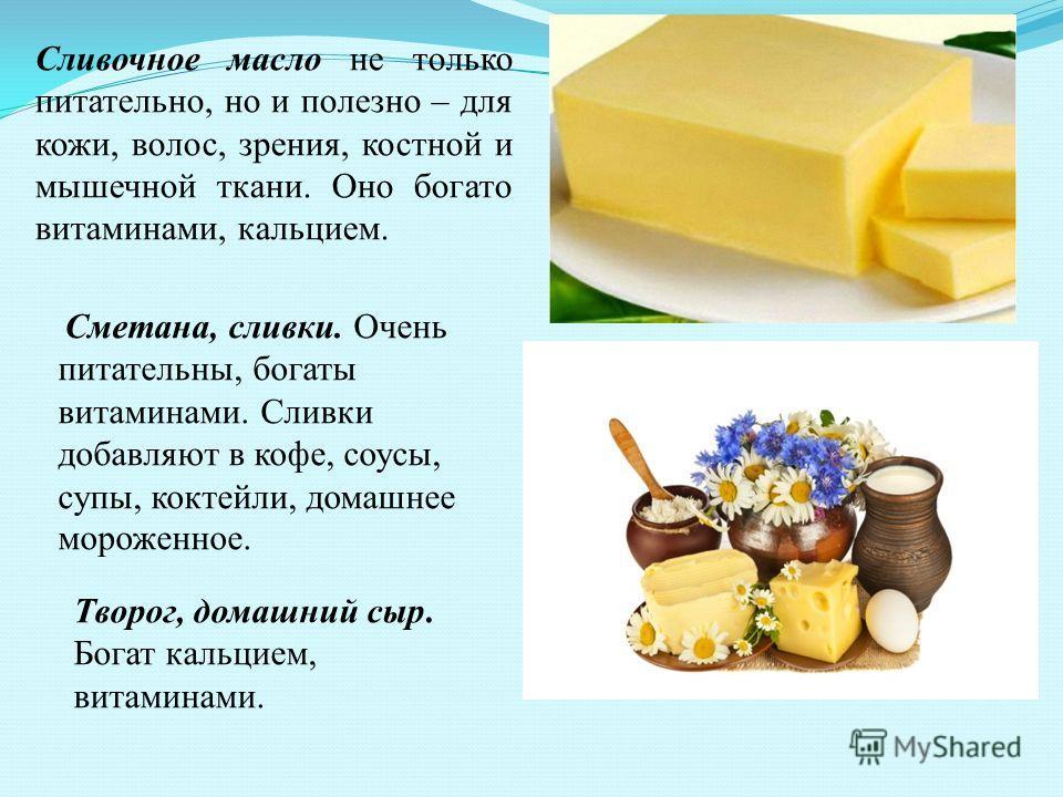 Сливочное масло не только питательно, но и полезно – для кожи, волос, зрения, костной и мышечной ткани. Оно богато витаминами, кальцием. Сметана, сливки. Очень питательны, богаты витаминами. Сливки добавляют в кофе, соусы, супы, коктейли, домашнее мо