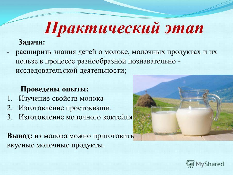 Практический этап Задачи: -расширить знания детей о молоке, молочных продуктах и их пользе в процессе разнообразной познавательно - исследовательскойй деятельности; Проведены опыты: 1. Изучение свойств молока 2. Изготовление простокваши. 3. Изготовле
