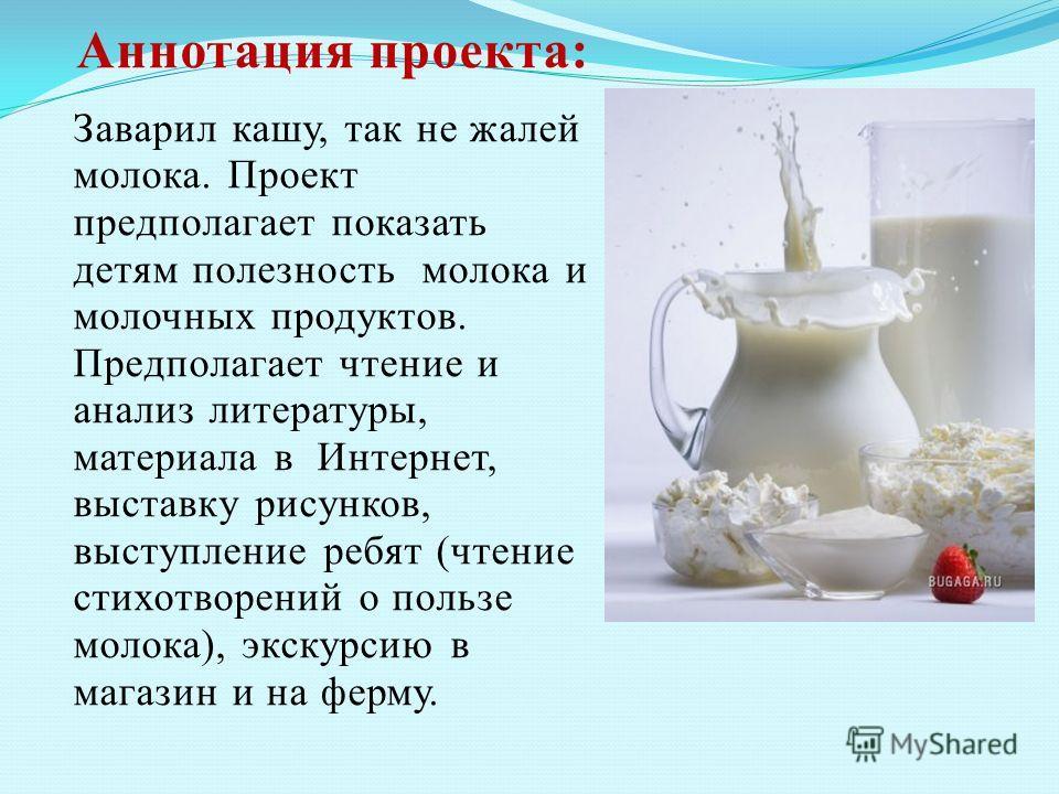 Аннотация проекта: Заварил кашу, так не жалей молока. Проект предполагает показать детям полезность молока и молочных продуктов. Предполагает чтение и анализ литературы, материала в Интернет, выставку рисунков, выступление ребят (чтение стихотворений