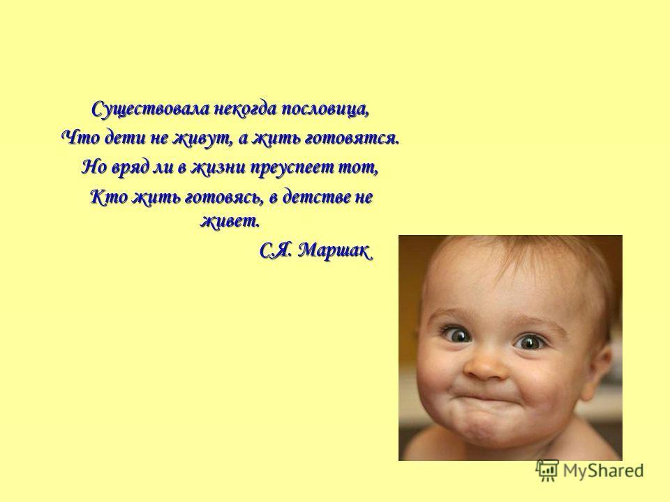 Существовала некогда пословица, Что дети не живут, а жить готовятся. Но вряд ли в жизни преуспеет тот, Кто жить готовясь, в детстве не живет. С.Я. Маршак С.Я. Маршак