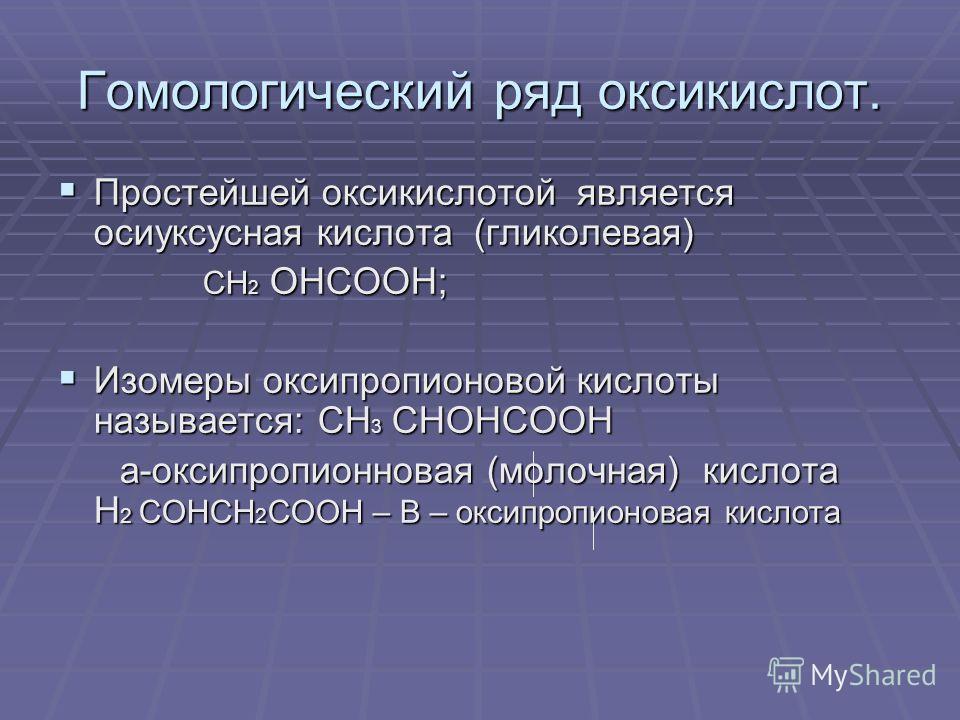 Гомологический ряд оксикислот. Простейшей оксикислотой является оксиуксусная кислота (гликолевая) Простейшей оксикислотой является оксиуксусная кислота (гликолевая) СН 2 ОНСООН; СН 2 ОНСООН; Изомеры оксипропионовой кислоты называется: СН 3 СНОНСООН И