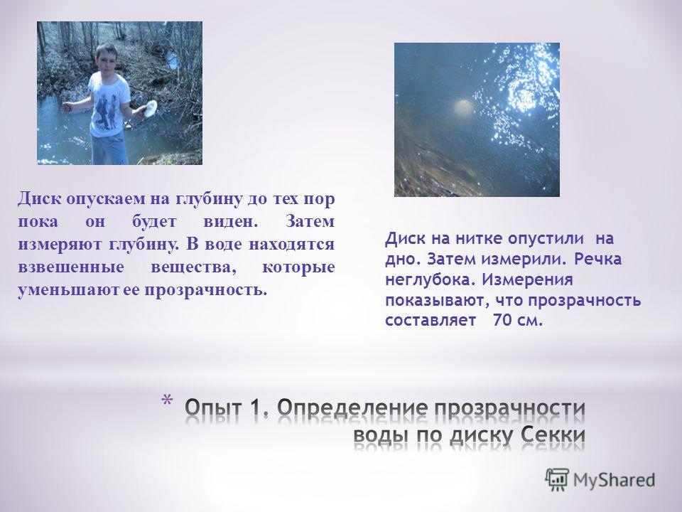 Диск опускаем на глубину до тех пор пока он будет виден. Затем измеряют глубину. В воде находятся взвешенные вещества, которые уменьшают ее прозрачность. Диск на нитке опустили на дно. Затем измерили. Речка неглубока. Измерения показывают, что прозра