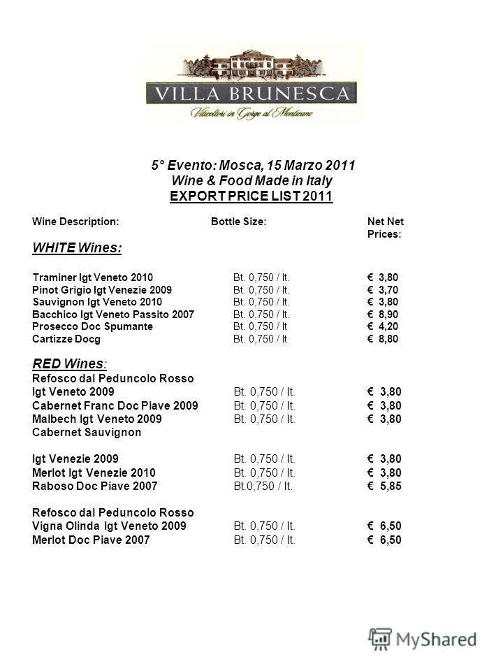 5° Evento: Mosca, 15 Marzo 2011 Wine & Food Made in Italy EXPORT PRICE LIST 2011 Wine Description: Bottle Size:Net Net Prices: WHITE Wines: Traminer Igt Veneto 2010 Bt. 0,750 / lt. 3,80 Pinot Grigio Igt Venezie 2009 Bt. 0,750 / lt. 3,70 Sauvignon Igt
