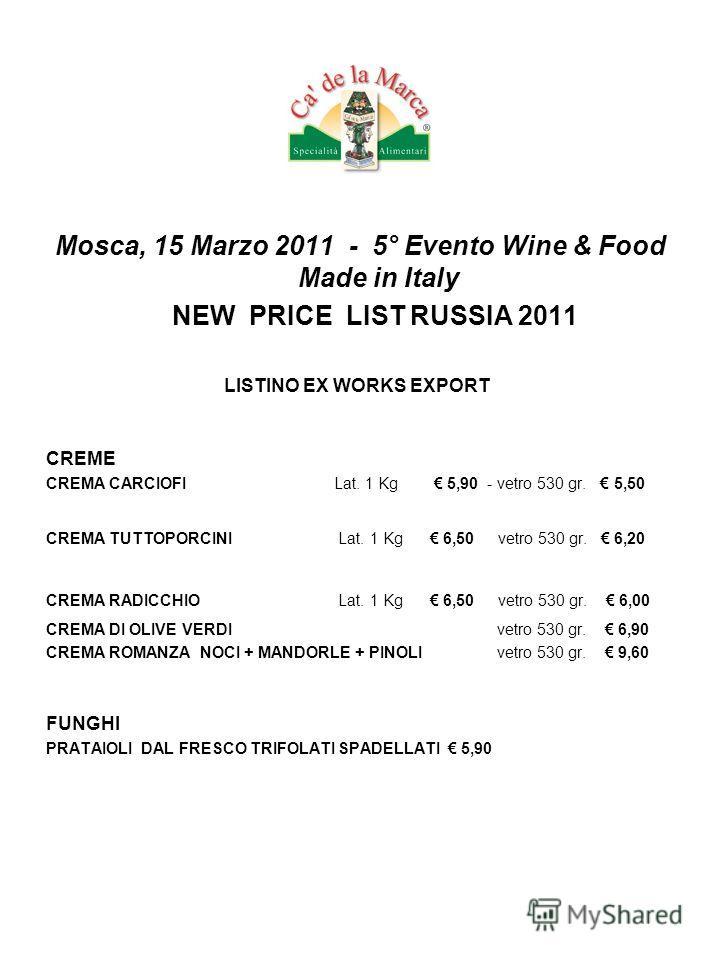 Mosca, 15 Marzo 2011 - 5° Evento Wine & Food Made in Italy NEW PRICE LIST RUSSIA 2011 LISTINO EX WORKS EXPORT CREME CREMA CARCIOFI Lat. 1 Kg 5,90 - vetro 530 gr. 5,50 CREMA TUTTOPORCINI Lat. 1 Kg 6,50 vetro 530 gr. 6,20 CREMA RADICCHIO Lat. 1 Kg 6,50