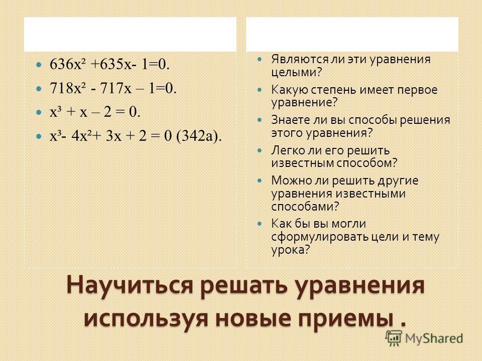 Научиться решать уравнения используя новые приемы. 636 х² +635 х- 1=0. 718 х² - 717 х – 1=0. х³ + х – 2 = 0. х³- 4 х²+ 3 х + 2 = 0 (342 а). Являются ли эти уравнения целыми ? Какую степень имеет первое уравнение ? Знаете ли вы способы решения этого у