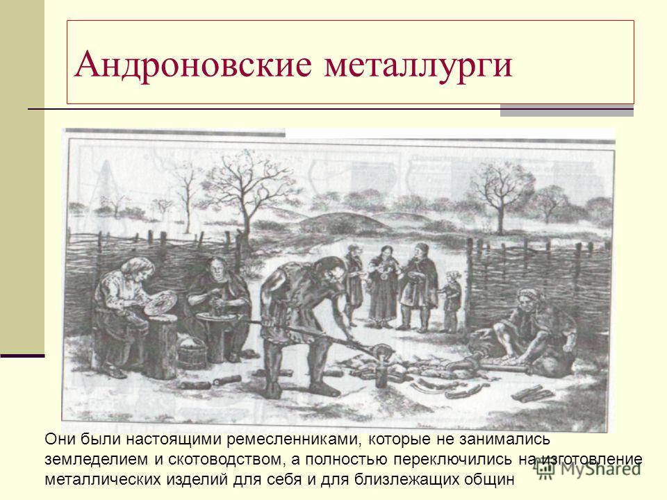 Андроновские металлурги Они были настоящими ремесленниками, которые не занимались земледелием и скотоводством, а полностью переключились на изготовление металлических изделий для себя и для близлежащих общин